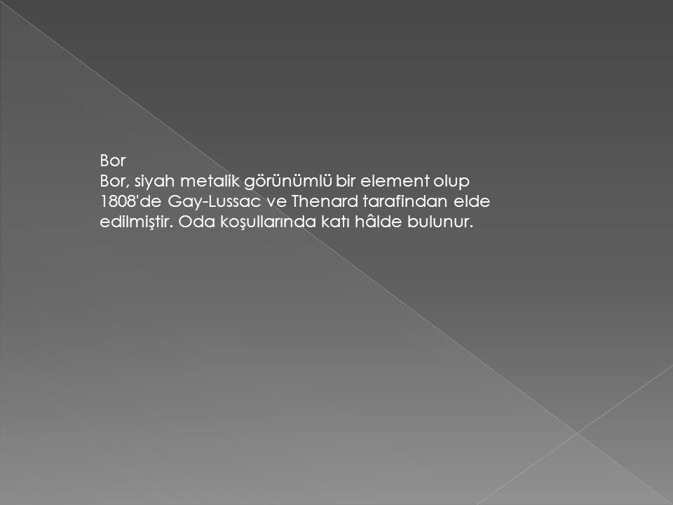 Bor Bor, siyah metalik görünümlü bir element olup 1808 de Gay-Lussac ve Thenard tarafindan elde edilmiştir.