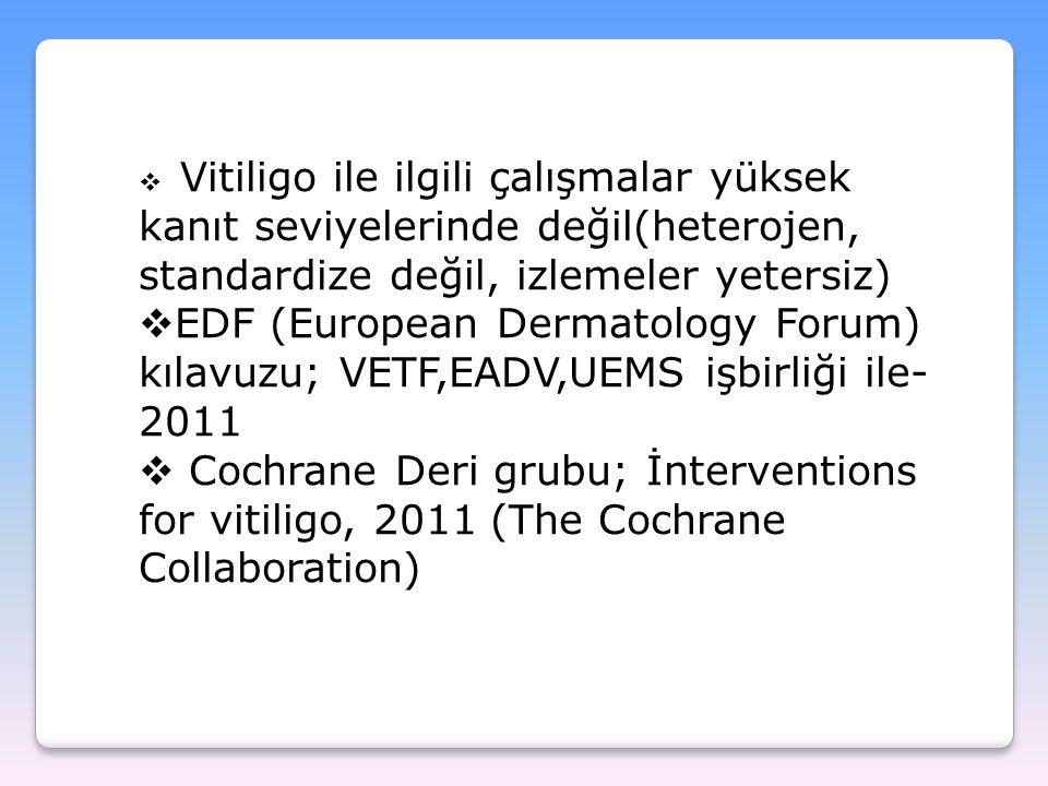  Vitiligo ile ilgili çalışmalar yüksek kanıt seviyelerinde değil(heterojen, standardize değil, izlemeler yetersiz)  EDF (European Dermatology Forum)