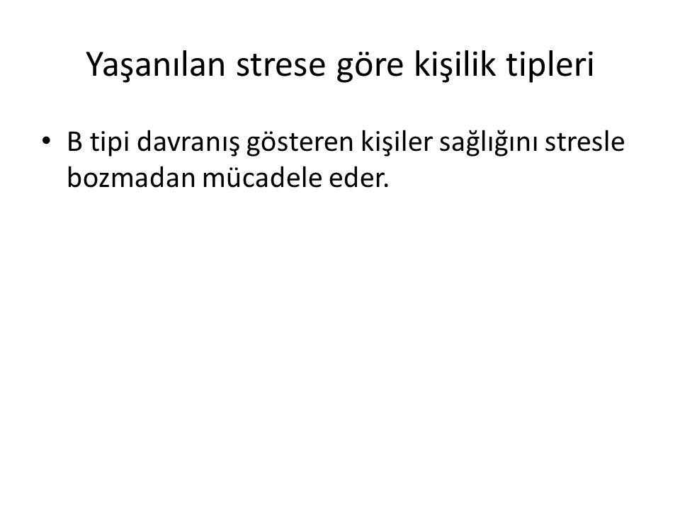 Yaşanılan strese göre kişilik tipleri B tipi davranış gösteren kişiler sağlığını stresle bozmadan mücadele eder.