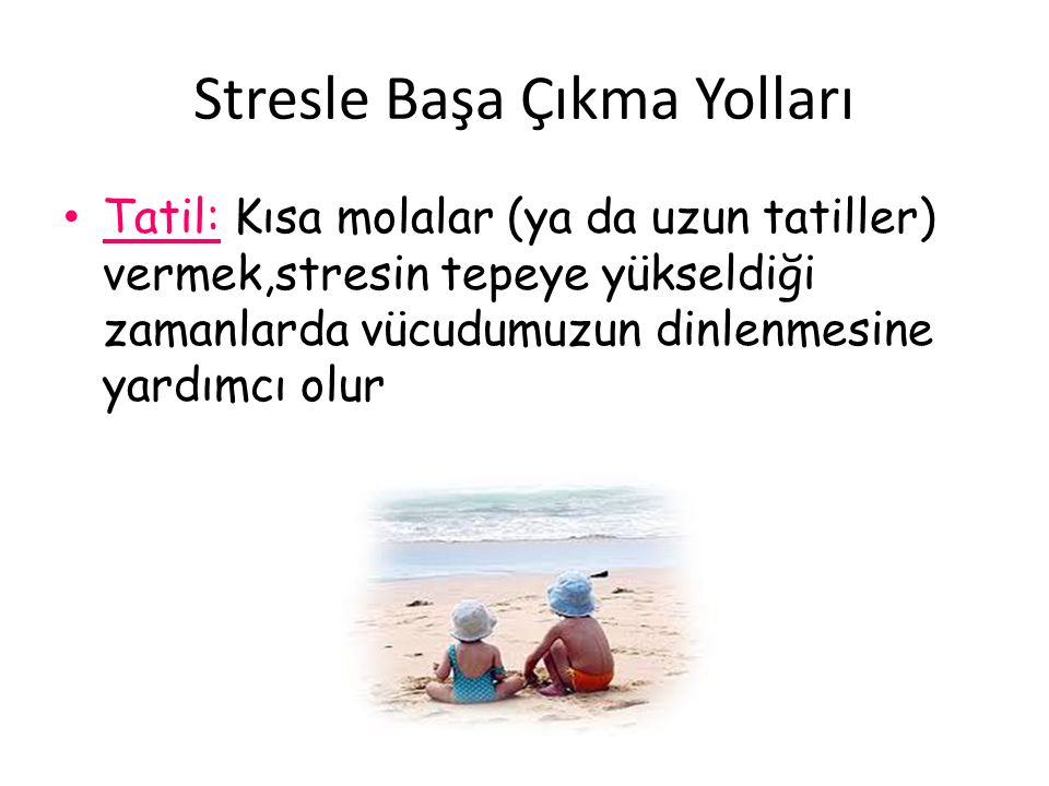 Stresle Başa Çıkma Yolları Tatil: Kısa molalar (ya da uzun tatiller) vermek,stresin tepeye yükseldiği zamanlarda vücudumuzun dinlenmesine yardımcı olu