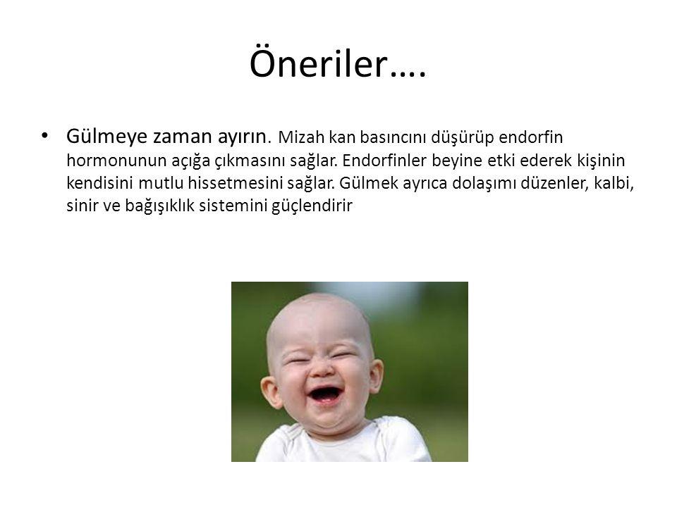 Öneriler…. Gülmeye zaman ayırın. Mizah kan basıncını düşürüp endorfin hormonunun açığa çıkmasını sağlar. Endorfinler beyine etki ederek kişinin kendis