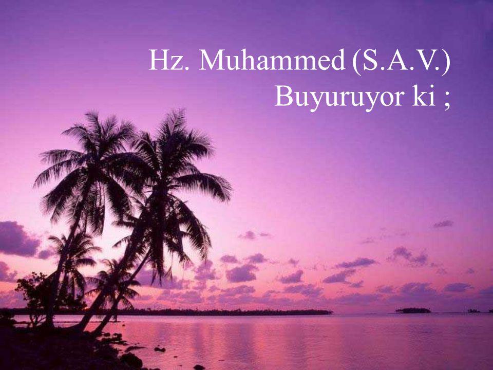 Hz. Muhammed (S.A.V.) Buyuruyor ki ;