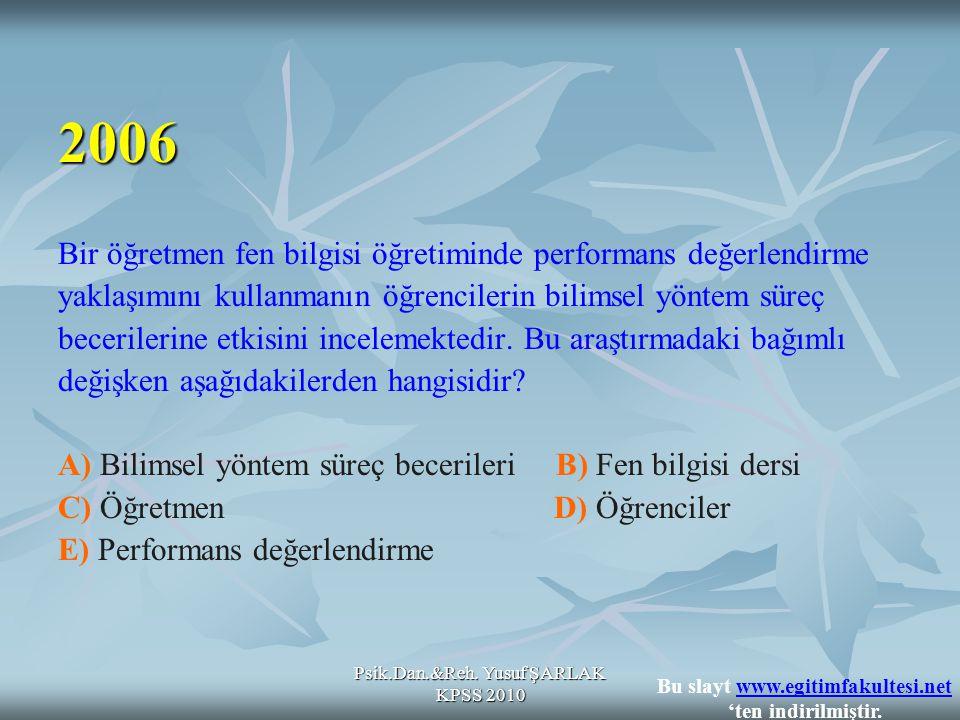Psik.Dan.&Reh. Yusuf ŞARLAK KPSS 2010 Bir öğretmen fen bilgisi öğretiminde performans değerlendirme yaklaşımını kullanmanın öğrencilerin bilimsel yönt