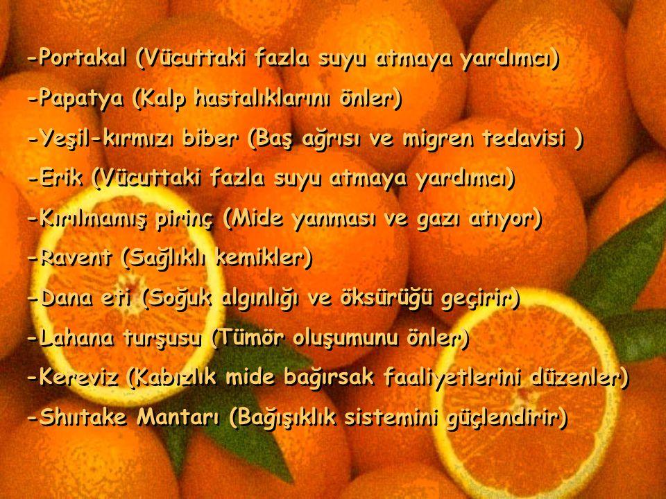-Soya (E Vitamini hücreleri) -Ispanak (Sinirleri güçlendirici) -Tofu (Metabolizmayı uyarıcı) -Domates (kanseri önleyici) -Ton balığı (Kolesterol düzeyini koruyucu) -Kaba öğütülmüş çavdar (Enerji sağlar) -Kaba öğütülmüş buğday (Bacak kaslarını güçlendirici) -Kırmızı üzüm (Yüksek tansiyona karşı) -Beyaz Kırımız lahana (Bağışıklık sistemini güçlendirici) -Limon (Bağışıklık sistemini güçlendirici) -Soya (E Vitamini hücreleri) -Ispanak (Sinirleri güçlendirici) -Tofu (Metabolizmayı uyarıcı) -Domates (kanseri önleyici) -Ton balığı (Kolesterol düzeyini koruyucu) -Kaba öğütülmüş çavdar (Enerji sağlar) -Kaba öğütülmüş buğday (Bacak kaslarını güçlendirici) -Kırmızı üzüm (Yüksek tansiyona karşı) -Beyaz Kırımız lahana (Bağışıklık sistemini güçlendirici) -Limon (Bağışıklık sistemini güçlendirici)