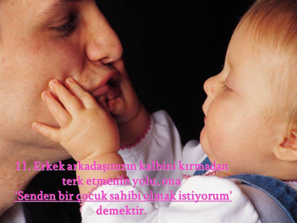 11. Erkek arkadaşınızın kalbini kırmadan terk etmenin yolu, ona 'Senden bir çocuk sahibi olmak istiyorum' demektir. 'Senden bir çocuk sahibi olmak ist