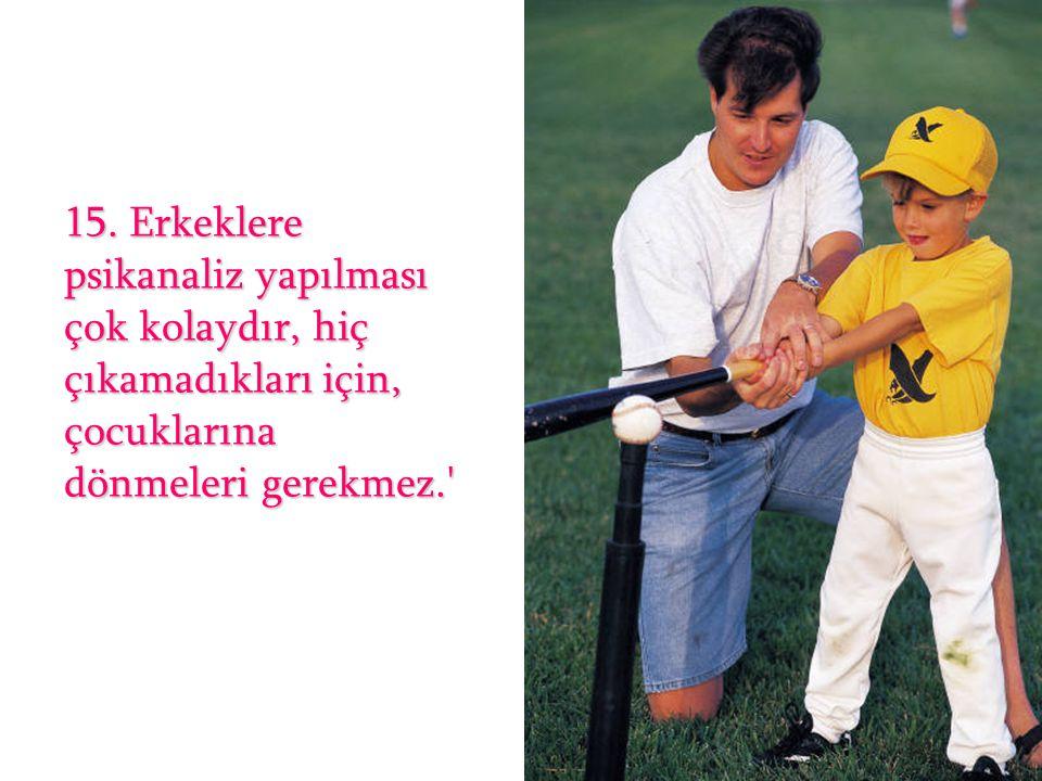 15. Erkeklere psikanaliz yapılması çok kolaydır, hiç çıkamadıkları için, çocuklarına dönmeleri gerekmez.'