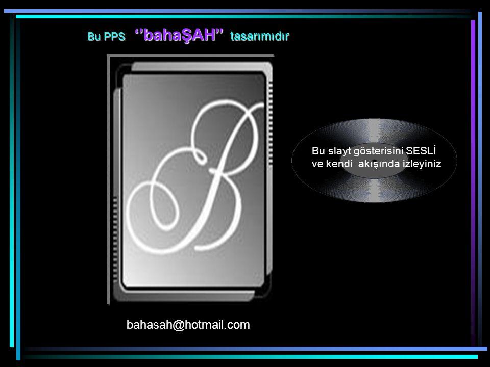 bahasah@hotmail.com Bu slayt gösterisini SESLİ ve kendi akışında izleyiniz