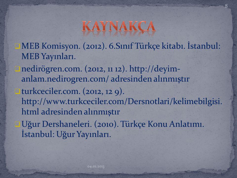  MEB Komisyon. (2012). 6.Sınıf Türkçe kitabı. İstanbul: MEB Yayınları.  nedirögren.com. (2012, 11 12). http://deyim- anlam.nedirogren.com/ adresinde