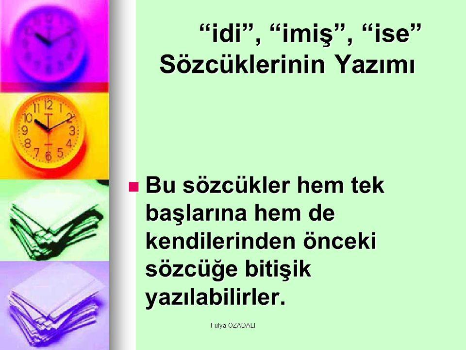"""Fulya ÖZADALI """"idi"""", """"imiş"""", """"ise"""" Sözcüklerinin Yazımı Bu sözcükler hem tek başlarına hem de kendilerinden önceki sözcüğe bitişik yazılabilirler. Bu"""