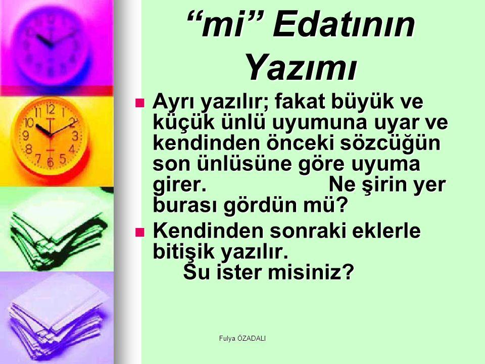 """Fulya ÖZADALI """"mi"""" Edatının Yazımı Ayrı yazılır; fakat büyük ve küçük ünlü uyumuna uyar ve kendinden önceki sözcüğün son ünlüsüne göre uyuma girer.Ne"""
