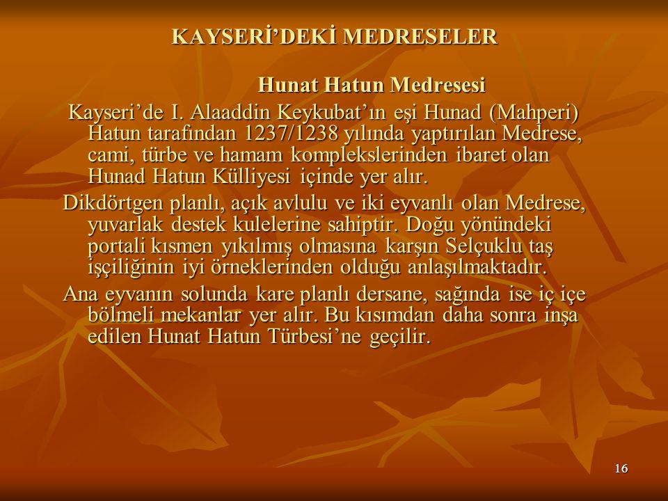 16 KAYSERİ'DEKİ MEDRESELER Hunat Hatun Medresesi Hunat Hatun Medresesi Kayseri'de I.