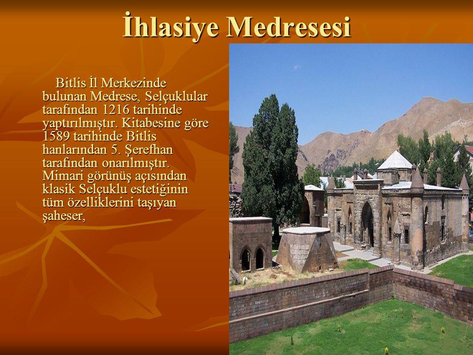18 İhlasiye Medresesi Bitlis İl Merkezinde bulunan Medrese, Selçuklular tarafından 1216 tarihinde yaptırılmıştır.