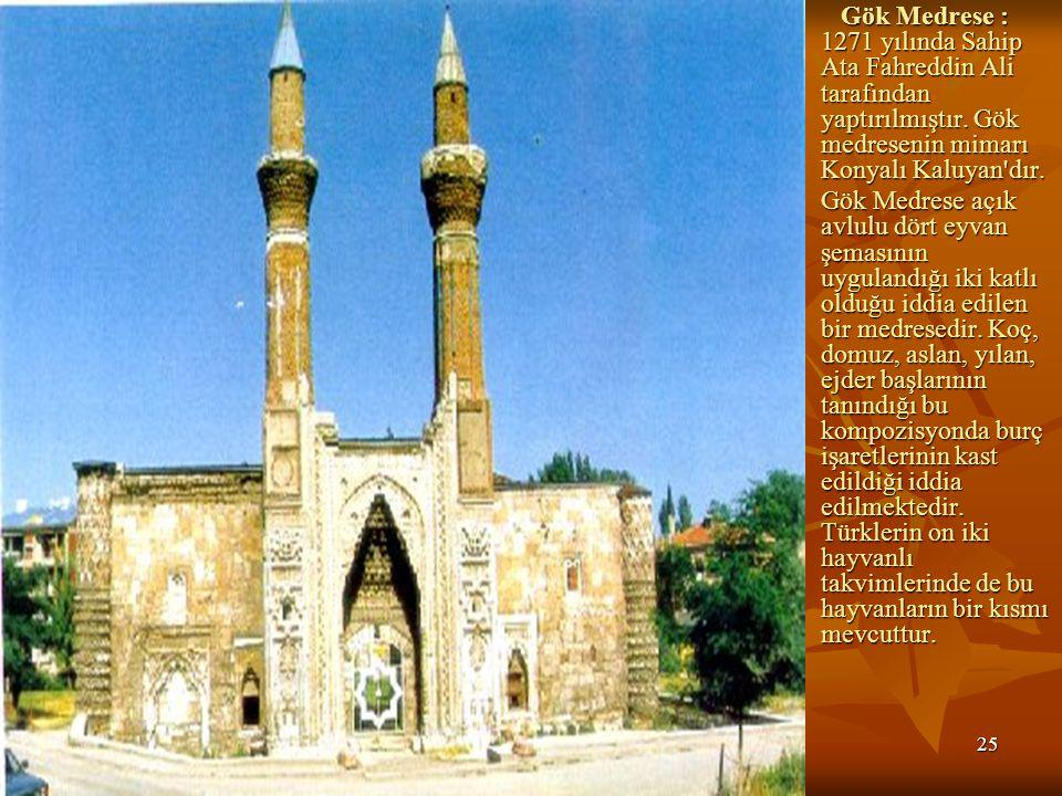 25 Gök Medrese : 1271 yılında Sahip Ata Fahreddin Ali tarafından yaptırılmıştır.