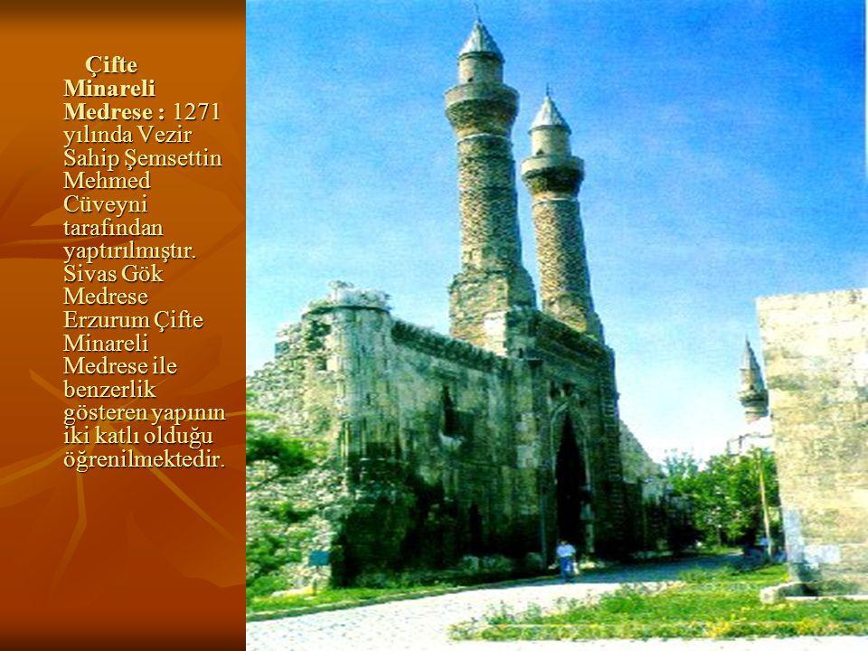 26 Çifte Minareli Medrese : 1271 yılında Vezir Sahip Şemsettin Mehmed Cüveyni tarafından yaptırılmıştır.