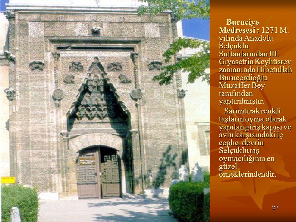 27 Buruciye Medresesi : 1271 M.yılında Anadolu Selçuklu Sultanlarından III.