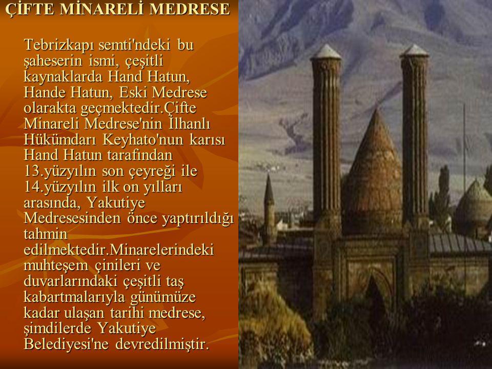 29 ÇİFTE MİNARELİ MEDRESE Tebrizkapı semti ndeki bu şaheserin ismi, çeşitli kaynaklarda Hand Hatun, Hande Hatun, Eski Medrese olarakta geçmektedir.Çifte Minareli Medrese nin İlhanlı Hükümdarı Keyhato nun karısı Hand Hatun tarafından 13.yüzyılın son çeyreği ile 14.yüzyılın ilk on yılları arasında, Yakutiye Medresesinden önce yaptırıldığı tahmin edilmektedir.Minarelerindeki muhteşem çinileri ve duvarlarındaki çeşitli taş kabartmalarıyla günümüze kadar ulaşan tarihi medrese, şimdilerde Yakutiye Belediyesi ne devredilmiştir.