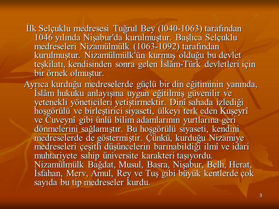 3 İlk Selçuklu medresesi Tuğrul Bey (l040-1063) tarafından 1046 yılında Nişabur da kurulmuştur.