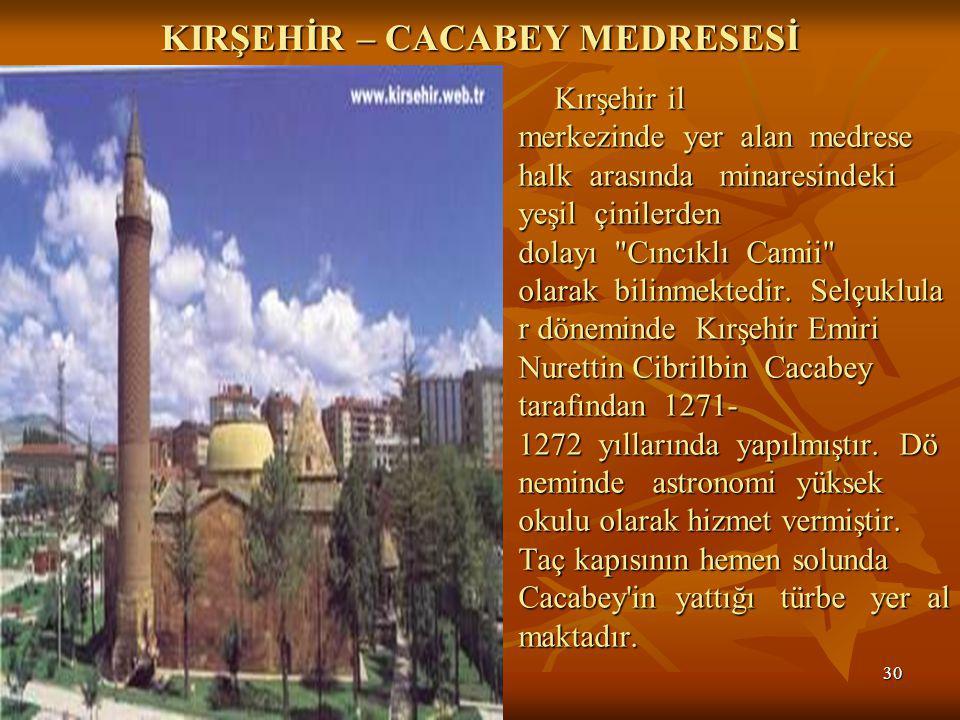 30 KIRŞEHİR – CACABEY MEDRESESİ Kırşehir il merkezinde yer alan medrese halk arasında minaresindeki yeşil çinilerden dolayı Cıncıklı Camii olarak bilinmektedir.