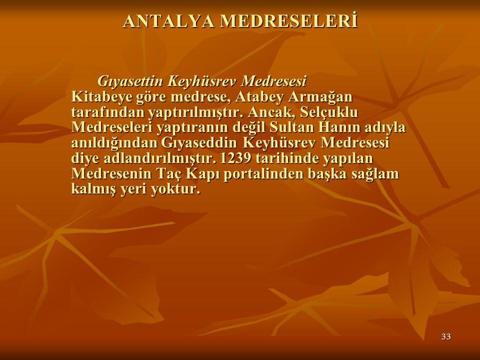 33 ANTALYA MEDRESELERİ Gıyasettin Keyhüsrev Medresesi Kitabeye göre medrese, Atabey Armağan tarafından yaptırılmıştır.