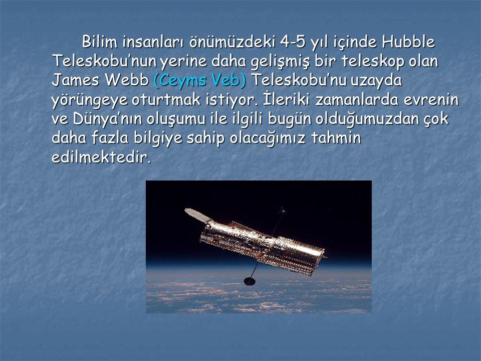 Bilim insanları önümüzdeki 4-5 yıl içinde Hubble Teleskobu'nun yerine daha gelişmiş bir teleskop olan James Webb (Ceyms Veb) Teleskobu'nu uzayda yörün