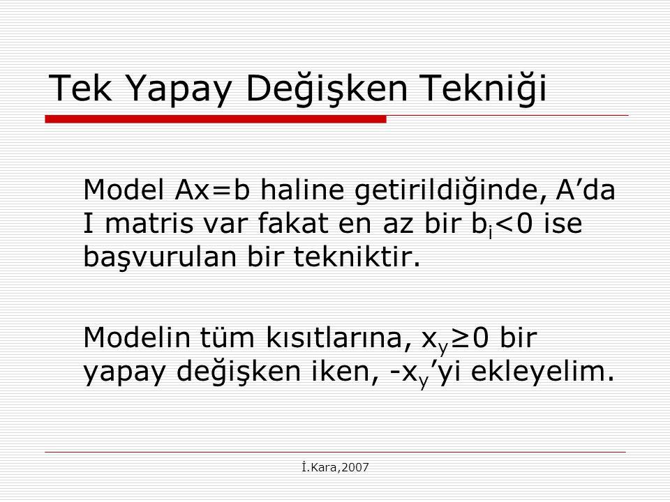İ.Kara,2007 Tek Yapay Değişken Tekniği Model Ax=b haline getirildiğinde, A'da I matris var fakat en az bir b i <0 ise başvurulan bir tekniktir. Modeli