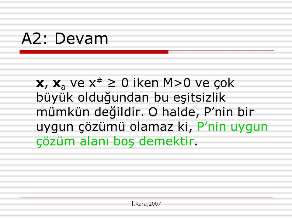 İ.Kara,2007 B 1 : P(M) Sınırsız x a =0 P(M) sınırsız  Э d=(d 1,d 2 ) ≥ 0  Cd 1 + Md 2 < 0 M>0 ve çok büyük olduğundan, d 2 =0 demektir ki Cd 1 <0, d 1 ≥ 0 elde edilir.