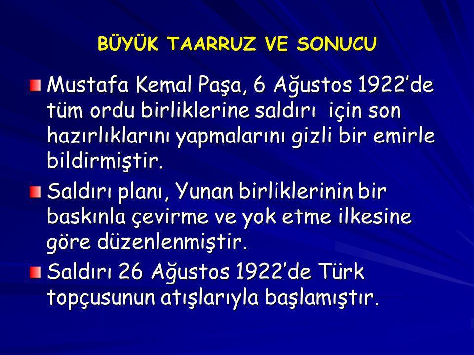 BÜYÜK TAARRUZ VE SONUCU Mustafa Kemal Paşa, 6 Ağustos 1922'de tüm ordu birliklerine saldırı için son hazırlıklarını yapmalarını gizli bir emirle bildi