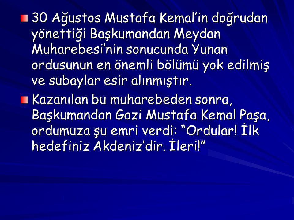 30 Ağustos Mustafa Kemal'in doğrudan yönettiği Başkumandan Meydan Muharebesi'nin sonucunda Yunan ordusunun en önemli bölümü yok edilmiş ve subaylar es