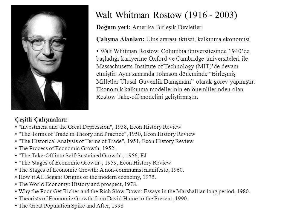 Walt Whitman Rostow (1916 - 2003) Çalışma Alanları: Uluslararası iktisat, kalkınma ekonomisi Çeşitli Çalışmaları: