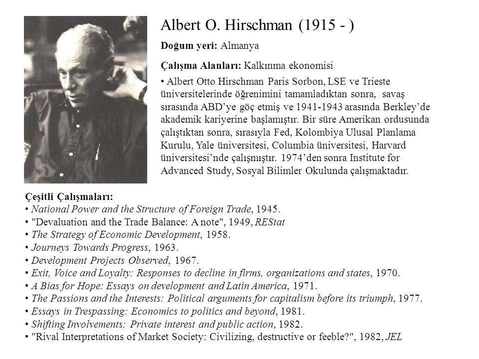 Albert O. Hirschman (1915 - ) Çalışma Alanları: Kalkınma ekonomisi Çeşitli Çalışmaları: National Power and the Structure of Foreign Trade, 1945.