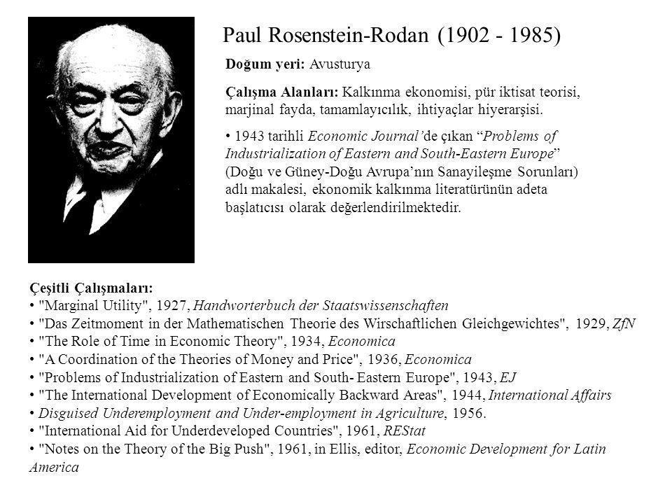 Paul Rosenstein-Rodan (1902 - 1985) Çalışma Alanları: Kalkınma ekonomisi, pür iktisat teorisi, marjinal fayda, tamamlayıcılık, ihtiyaçlar hiyerarşisi.