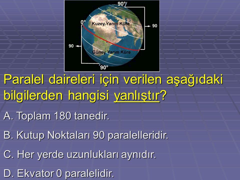 Paralel daireleri için verilen aşağıdaki bilgilerden hangisi yanlıştır? A. Toplam 180 tanedir. B. Kutup Noktaları 90 paralelleridir. C. Her yerde uzun