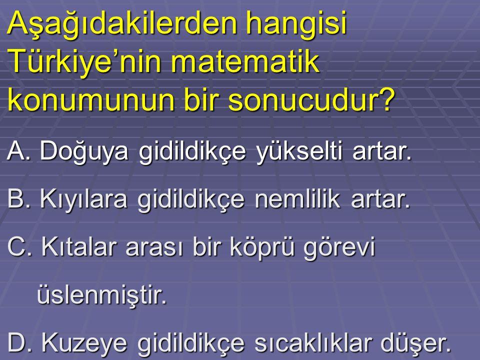 Aşağıdakilerden hangisi Türkiye'nin matematik konumunun bir sonucudur? A. Doğuya gidildikçe yükselti artar. B. Kıyılara gidildikçe nemlilik artar. C.