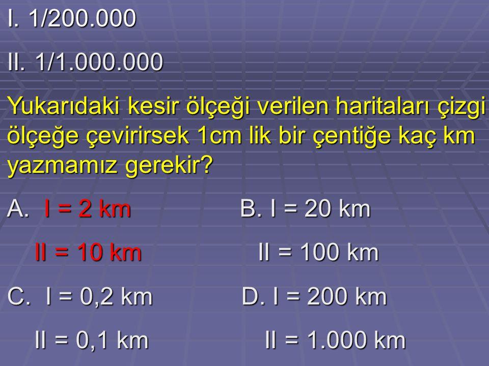 I. 1/200.000 II. 1/1.000.000 Yukarıdaki kesir ölçeği verilen haritaları çizgi ölçeğe çevirirsek 1cm lik bir çentiğe kaç km yazmamız gerekir? A. I = 2