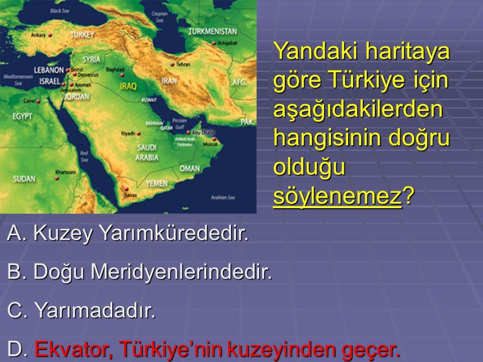 A. Kuzey Yarımkürededir. B. Doğu Meridyenlerindedir. C. Yarımadadır. D. Ekvator, Türkiye'nin kuzeyinden geçer. Yandaki haritaya göre Türkiye için aşağ