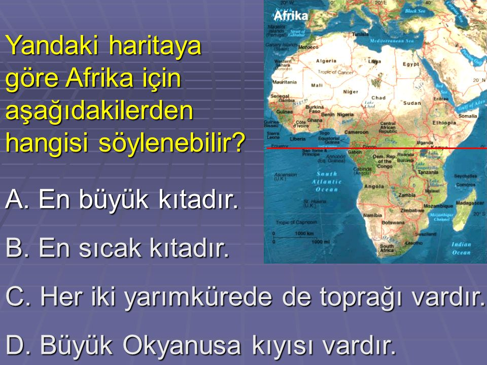 A. En büyük kıtadır. B. En sıcak kıtadır. C. Her iki yarımkürede de toprağı vardır. D. Büyük Okyanusa kıyısı vardır. Yandaki haritaya göre Afrika için