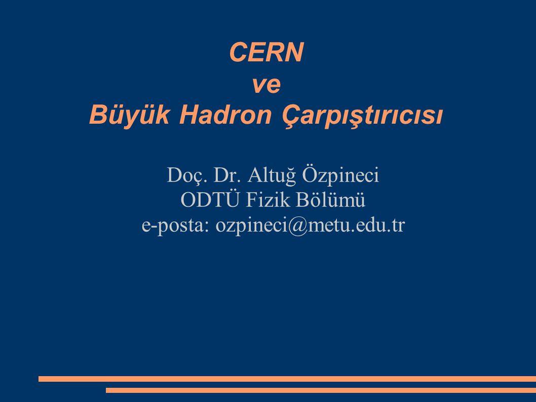 CERN ve Büyük Hadron Çarpıştırıcısı Doç. Dr. Altuğ Özpineci ODTÜ Fizik Bölümü e-posta: ozpineci@metu.edu.tr