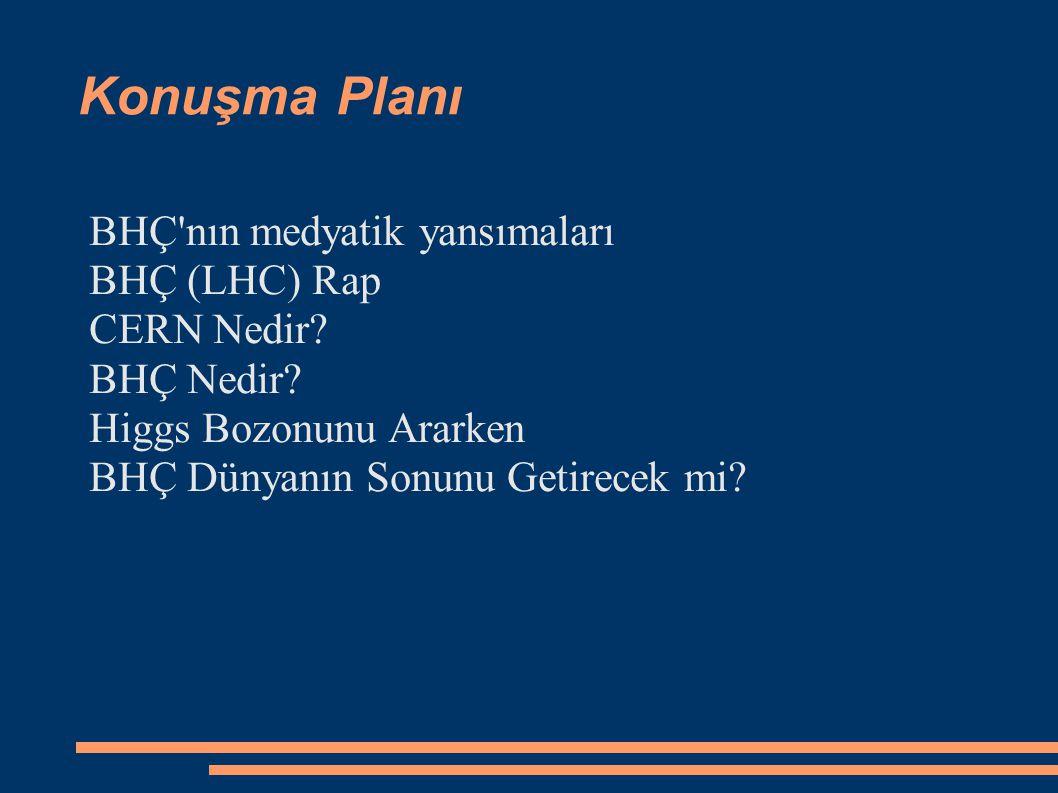 Konuşma Planı BHÇ'nın medyatik yansımaları BHÇ (LHC) Rap CERN Nedir? BHÇ Nedir? Higgs Bozonunu Ararken BHÇ Dünyanın Sonunu Getirecek mi?