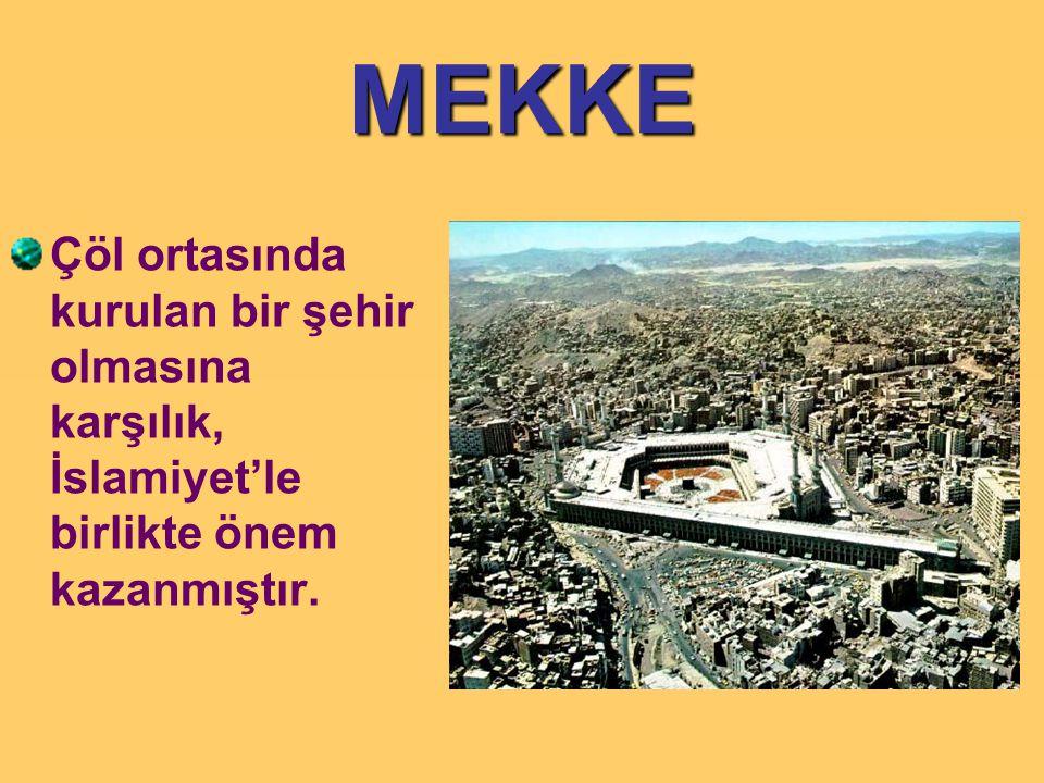 MEKKE Çöl ortasında kurulan bir şehir olmasına karşılık, İslamiyet'le birlikte önem kazanmıştır.