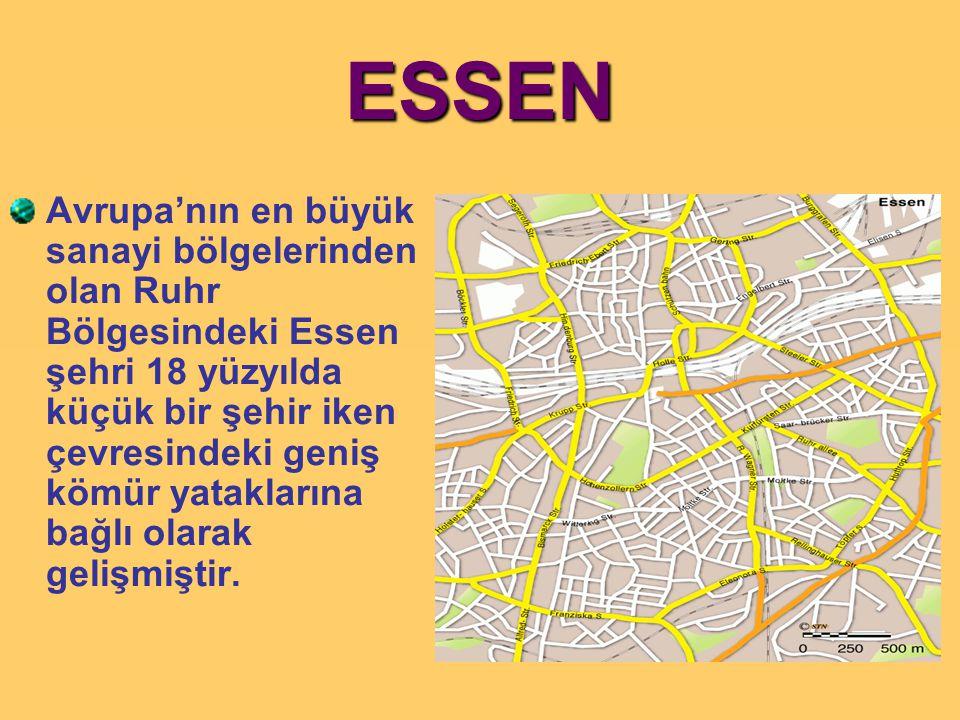 ESSEN Avrupa'nın en büyük sanayi bölgelerinden olan Ruhr Bölgesindeki Essen şehri 18 yüzyılda küçük bir şehir iken çevresindeki geniş kömür yataklarına bağlı olarak gelişmiştir.
