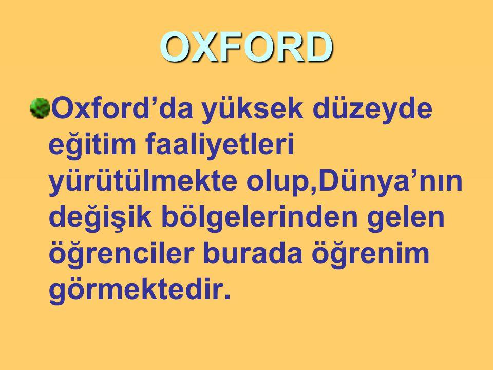 OXFORD Oxford'da yüksek düzeyde eğitim faaliyetleri yürütülmekte olup,Dünya'nın değişik bölgelerinden gelen öğrenciler burada öğrenim görmektedir.