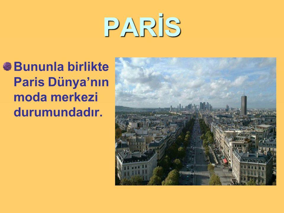 PARİS Bununla birlikte Paris Dünya'nın moda merkezi durumundadır.