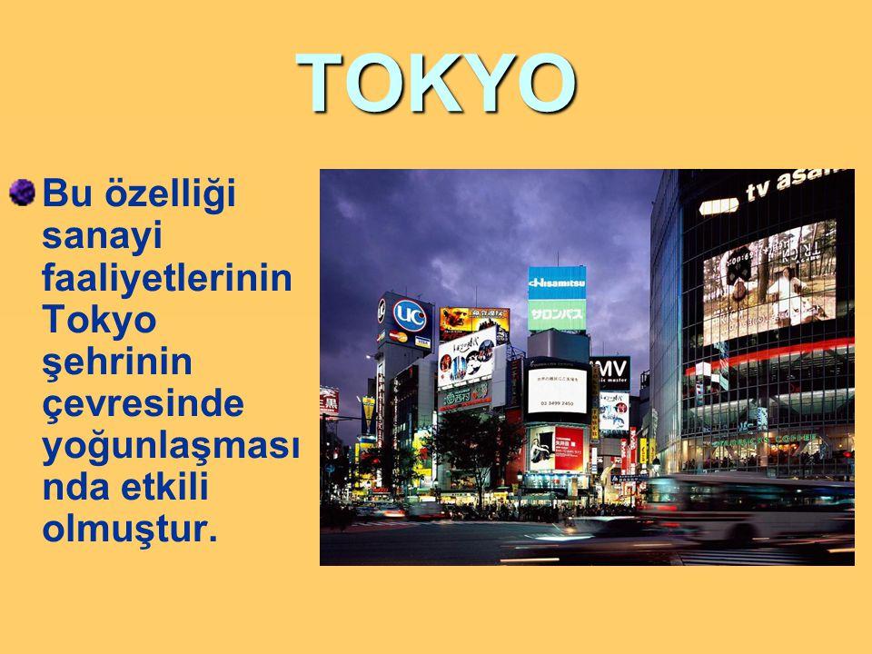 TOKYO Bu özelliği sanayi faaliyetlerinin Tokyo şehrinin çevresinde yoğunlaşması nda etkili olmuştur.