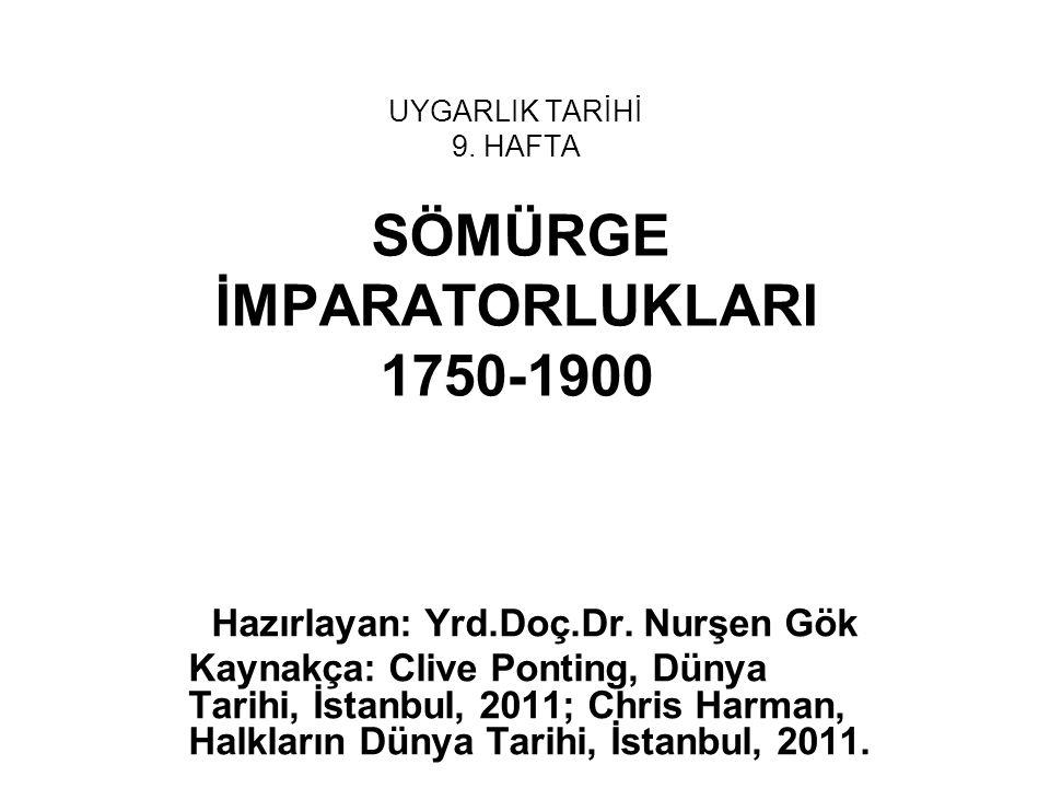 UYGARLIK TARİHİ 9. HAFTA SÖMÜRGE İMPARATORLUKLARI 1750-1900 Hazırlayan: Yrd.Doç.Dr. Nurşen Gök Kaynakça: Clive Ponting, Dünya Tarihi, İstanbul, 2011;