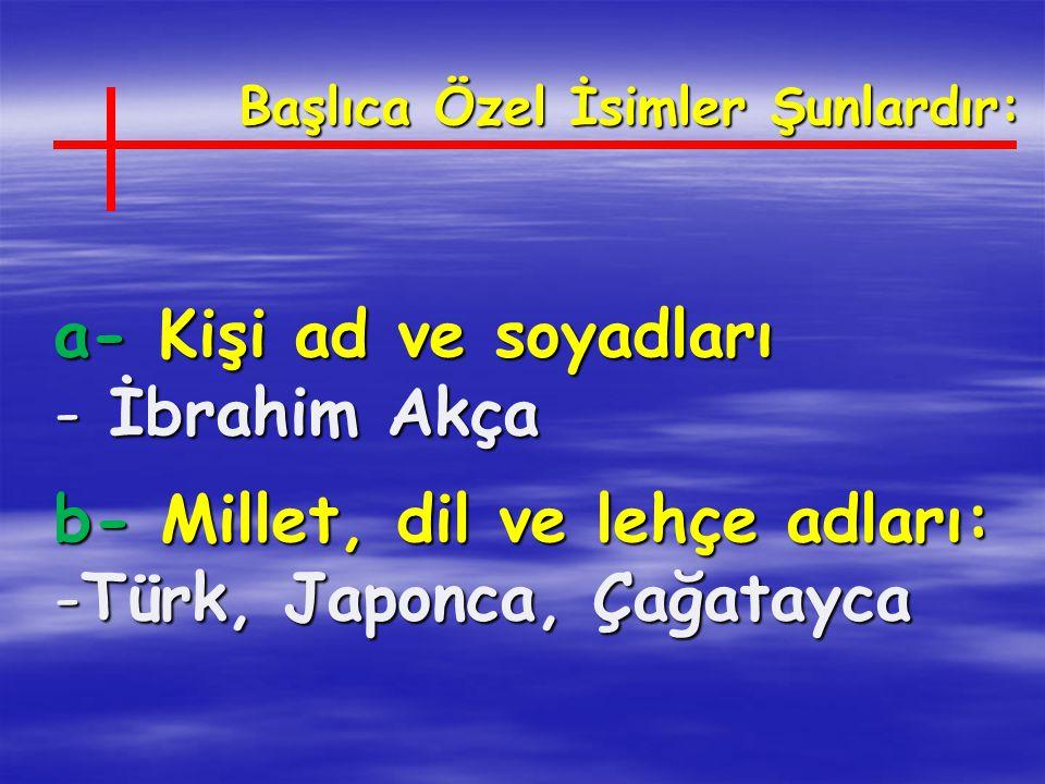 Başlıca Özel İsimler Şunlardır: a- Kişi ad ve soyadları - İbrahim Akça b- Millet, dil ve lehçe adları: -Türk, Japonca, Çağatayca