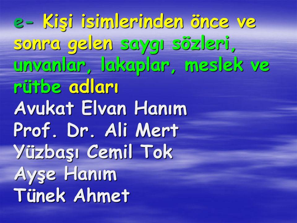 e- Kişi isimlerinden önce ve sonra gelen saygı sözleri, unvanlar, lakaplar, meslek ve rütbe adları Avukat Elvan Hanım Prof.