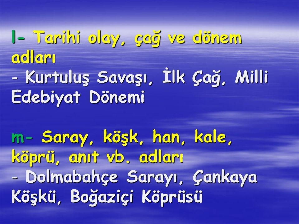 l- Tarihi olay, çağ ve dönem adları - Kurtuluş Savaşı, İlk Çağ, Milli Edebiyat Dönemi m- Saray, köşk, han, kale, köprü, anıt vb.