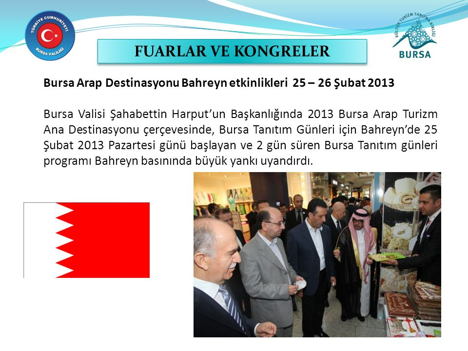 Bursa Arap Destinasyonu Bahreyn etkinlikleri 25 – 26 Şubat 2013 Bursa Valisi Şahabettin Harput'un Başkanlığında 2013 Bursa Arap Turizm Ana Destinasyonu çerçevesinde, Bursa Tanıtım Günleri için Bahreyn'de 25 Şubat 2013 Pazartesi günü başlayan ve 2 gün süren Bursa Tanıtım günleri programı Bahreyn basınında büyük yankı uyandırdı.