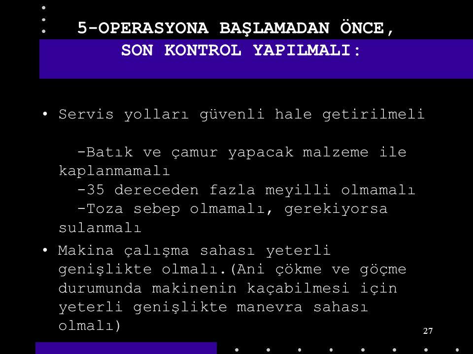 26 5-OPERASYONA BAŞLAMADAN ÖNCE, SON KONTROL YAPILMALI: Operatör platformu ve kabini sağlam korkuluklarla korunmalı Kazı alanına girip çıkmak için uyg