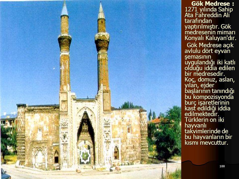 100 17.12.2014 Gök Medrese : 1271 yılında Sahip Ata Fahreddin Ali tarafından yaptırılmıştır. Gök medresenin mimarı Konyalı Kaluyan'dır. Gök Medrese :